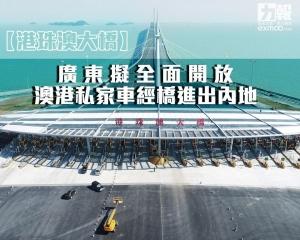 粵擬全面開放澳港私家車經橋進出內地