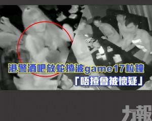 港警酒吧放蛇揸波game17粒鐘