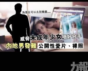 內地男發難公開性愛片、裸照威脅未成年少女唔好分手