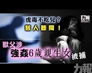 獸父涉強姦6歲親生女被捕